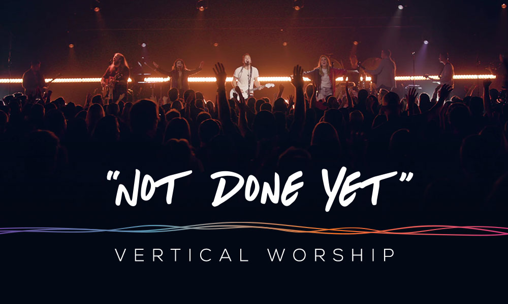 """""""Not Done Yet"""" by: Vertical Worship"""