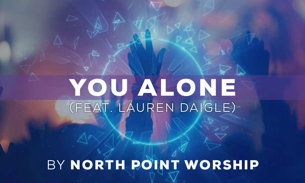 """""""You Alone (ft. Lauren Daigle)"""" by: North Point Worship"""