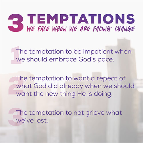 Three Temptations We Face When We Are Facing Change 1.1. The temptation to be impatient when we should embrace God's pace. 2.The temptation to want a repeat of what God did already when we should want the new thing He is doing. 3.The temptation to not grieve what we've lost.