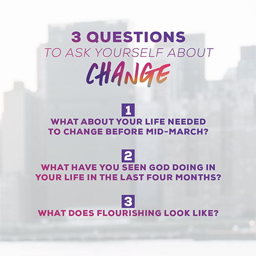 3 Questions to ask yourself about change: 1.What about your life needed to change before mid-March? 2.What have you seen God doing in your life in the last four months? 3.What does flourishing look like?