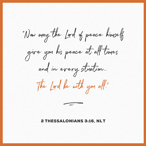 """ Now may the Lord of peace himself give you his peace at all times and in every situation. The Lord be with you all."" - 2 Thessalonians 3:16 NLT"