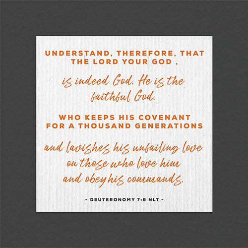 """""""Understand, therefore, that theLordyour God is indeed God. He is the faithful God who keeps his covenant for a thousand generations and lavishes his unfailing love on those who love him and obey his commands."""""""