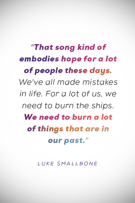 """""""That song kind of embodies hope for a lot of people these days. We've all made mistakes in life. For a lot of us, we need to burn the ships. We need to burn a lot of things that are in our past"""