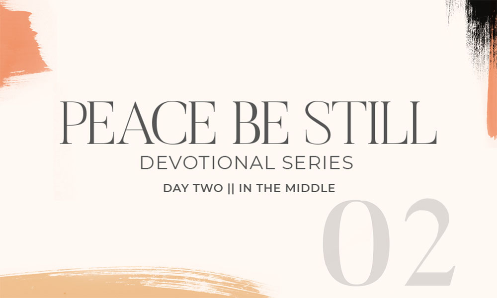 Graphic with text that reads Peace Be Still, Devotional Series, Day Two, In The Middle